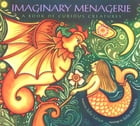 Imaginary Menagerie: A Book of Curious Creatures by Julie Larios