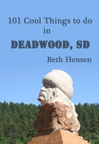 101 Cool Things to do in Deadwood, SD by Beth Hensen