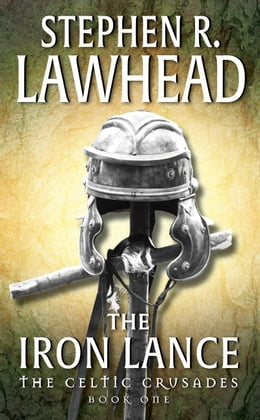 Book The Iron Lance: The Celtic Crusades: Book I by Stephen R. Lawhead