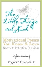 The Little Things and Such: Motivational Poems You Know and Love Now with Reflection Questions by Roger Edwards
