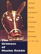 The Grimace of Macho Ratón: Artisans, Identity, and Nation in Late-Twentieth-Century Western Nicaragua by Les W. Field