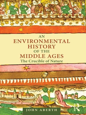 An Environmental History of the Middle Ages The Crucible of Nature