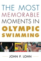 The Most Memorable Moments in Olympic Swimming by John Lohn