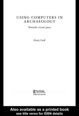 Book Using Computers in Archaeology: Towards Virtual Pasts by Lock, Gary