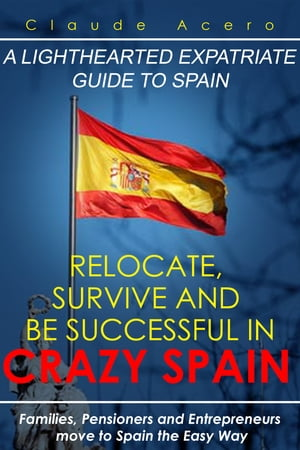 Relocate, Survive And Be Successful In Crazy Spain by Claude Acero