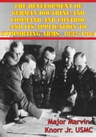 The Development Of German Doctrine And Command And Control And Its Application To Supporting Arms, 1832–1945 by Major Marvin Knorr Jr. USMC
