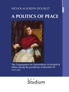 A politcs of peace: The Congregation for Extraordinary Ecclesiastical Affairs during the pontificate of Benedict XV (1914-1922) by Nicholas Joseph Doublet