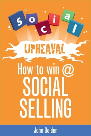 Social Upheaval: How to Win @ Social Selling by John Golden
