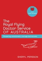 The Royal Flying Doctor Service of Australia: Pioneering commitment, courage and success by Sheryl Persson