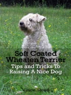 Soft Coated Wheaten Terrier Tips and Tricks To Raising A Nice Dog by Vince Stead