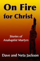 On Fire for Christ: Stories of Anabaptist Martyrs by Dave Jackson