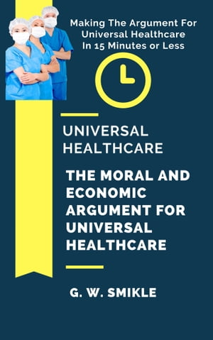 Universal Healthcare: The Moral and Economic Argument For Universal Healthcare - Making The Argument For Universal Healthcare In 15 Minutes or Less