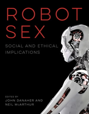 Robot Sex: Social and Ethical Implications by John Danaher