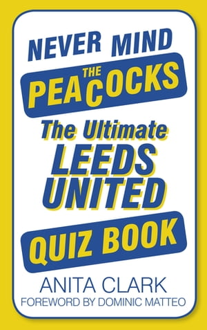 Never Mind the Peacocks The Ultimate Leeds United Quiz Book