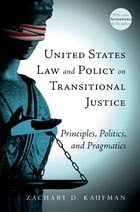 United States Law and Policy on Transitional Justice: Principles, Politics, and Pragmatics by Zachary D. Kaufman
