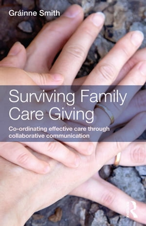 Surviving Family Care Giving Co-ordinating effective care through collaborative communication