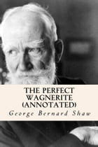The Perfect Wagnerite (Annotated) by George Bernard Shaw