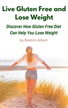 Live Gluten Free and Lose Weight: Discover How Gluten Free Diet Can Help You Lose Weight by Beatriz Albert