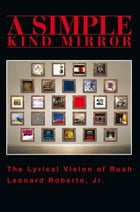A Simple Kind Mirror: The Lyrical Vision of Rush by Leonard Roberto Jr.