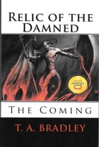 Relic of the Damned: The Coming by T. A. Bradley