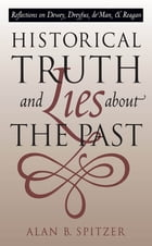 Historical Truth and Lies About the Past: Reflections on Dewey, Dreyfus, de Man, and Reagan by Alan B. Spitzer