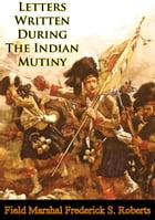 Letters Written During The Indian Mutiny [Illustrated Edition] by Field Marshal Earl Frederick Sleigh Roberts