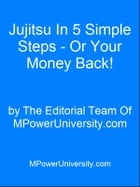 Jujitsu In 5 Simple Steps - Or Your Money Back! by Editorial Team Of MPowerUniversity.com