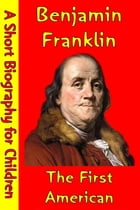 Benjamin Franklin : The First American: (A Short Biography for Children) by Best Children's Biographies