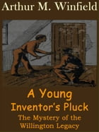 A Young Inventor's Pluck: The Mystery of the Willington Legacy by Arthur M. Winfield