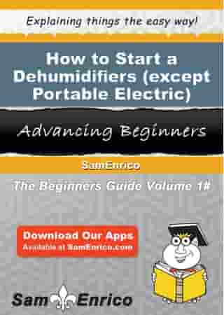 How to Start a Dehumidifiers (except Portable Electric) Manufacturing Business: How to Start a Dehumidifiers (except Portable Electric) Manufacturing Business by Francis Hawkins