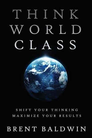 Think World Class: Shift Your Thinking - Maximize Your Results by Brent Baldwin