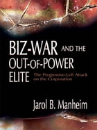 Biz-War and the Out-of-Power Elite: The Progressive-Left Attack on the Corporation by Jarol B. Manheim