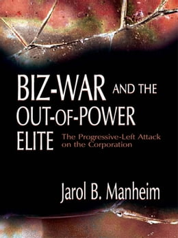 Book Biz-War and the Out-of-Power Elite: The Progressive-Left Attack on the Corporation by Jarol B. Manheim