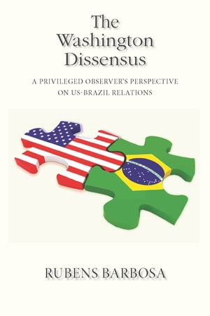 The Washington Dissensus A Privileged Observer's Perspective on US-Brazil Relations