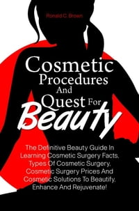 Cosmetic Procedures And Quest For Beauty: The Definitive Beauty Guide In Learning Cosmetic Surgery…