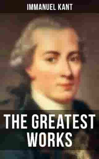 The Greatest Works of Immanuel Kant: Complete Critiques, Philosophical Works & Essays (Including Inaugural Dissertation & Biography) by Immanuel Kant