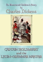 CAPTAIN BOLDHEART and THE LATIN-GRAMMAR MASTER - An illustrated children's story by Charles Dickens by Charles Dickens