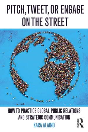 Pitch,  Tweet,  or Engage on the Street How to Practice Global Public Relations and Strategic Communication