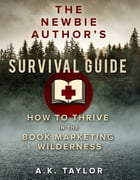 The Newbie Author's Survival Guide: How to Thrive in the Book Marketing Wilderness by A.K. Taylor