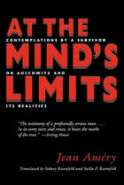 At the Mind's Limits: Contemplations by a Survivor on Auschwitz and Its Realities by Jean Amery