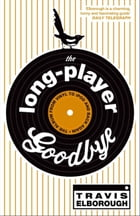 The Long-Player Goodbye: The album from vinyl to iPod and back again by Travis Elborough