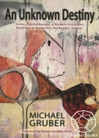 An Unknown Destiny: Terror, Psychotherapy, and Modern Initiantion: Readings in Nietzsche, Heidegger, Steiner by Michael Gruber