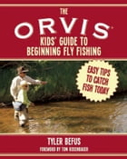 The ORVIS Kids' Guide to Beginning Fly Fishing: Easy Tips To Catch Fish Today by Tyler Befus