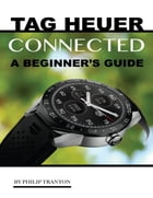 Tag Heuer Connected: A Beginner's Guide by Philip Tranton