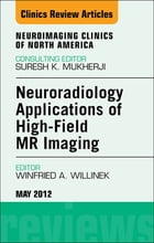 Neuroradiology Applications of High-Field MR Imaging, An Issue of Neuroimaging Clinics - E-Book by Winfried A. Willinek, MD