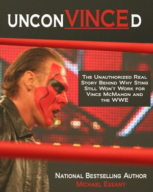 UnconVINCEd: The Unauthorized Story of Why Sting Still Won't Work for Vince McMahon and the WWE by Michael Essany
