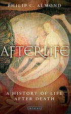 Afterlife: A History of Life after Death by Philip C  Almond