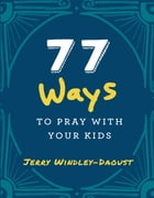 77 Ways to Pray With Your Kids by Jerry Windley-Daoust
