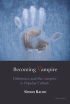 Becoming Vampire: Difference and the Vampire in Popular Culture by Simon Bacon