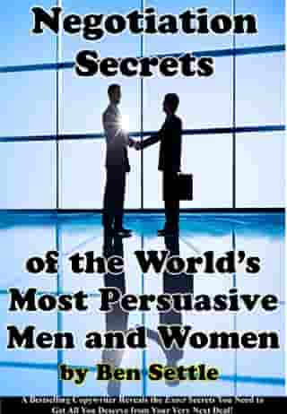 Negotiation Secrets of the World's Most Persuasive Men and Women by Ben Settle